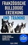 Französische Bulldogge Erziehung und Training: Das geniale Hundebuch - Alles über Welpenerziehung, Ernährung, Pflege, Hundesprache uvm. - inkl. Clickertraining und Hundespiele